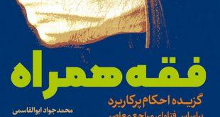 فقه همراه؛ گزیده احکام پرکاربرد بر اساس فتاوای مراجع معاصر
